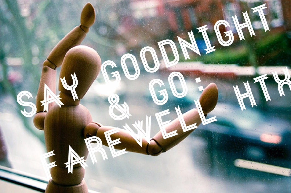 Say Goodnight & Go: Farewell HTX